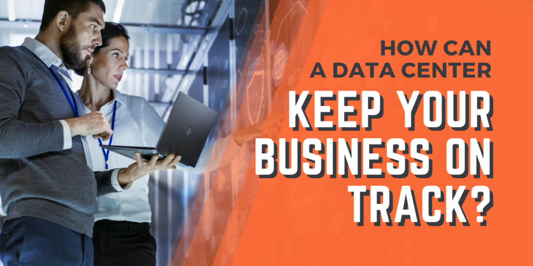 How Can a Data Center Keep Your Business on Track?